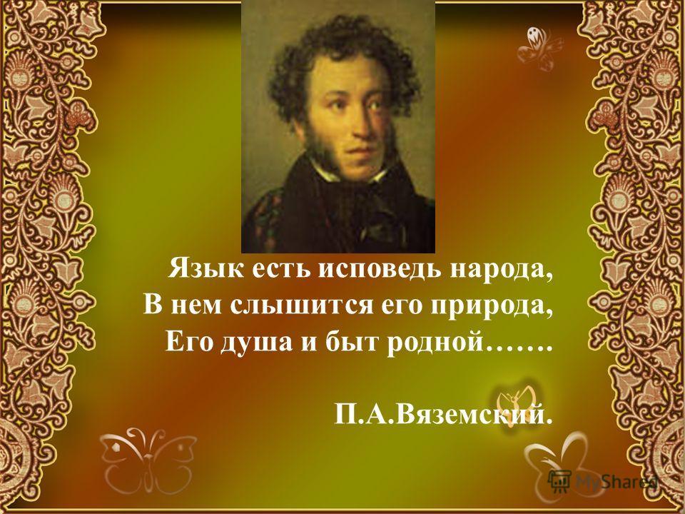 Язык есть исповедь народа, В нем слышится его природа, Его душа и быт родной……. П.А.Вяземский.