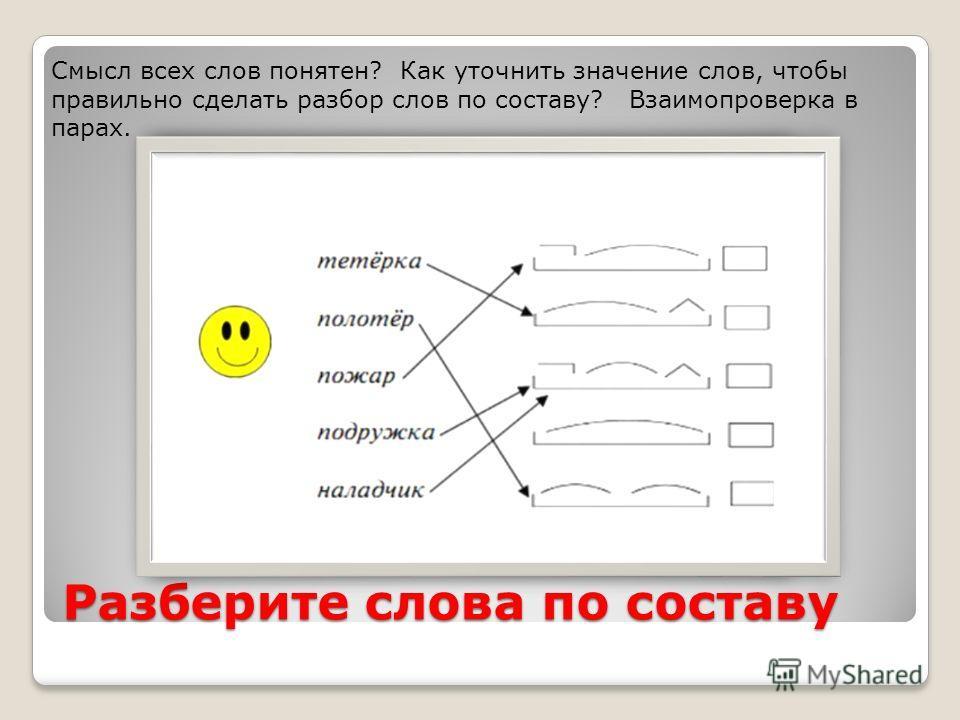 Разберите слова по составу Смысл всех слов понятен? Как уточнить значение слов, чтобы правильно сделать разбор слов по составу? Взаимопроверка в парах.