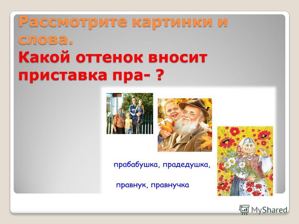 Рассмотрите картинки и слова. Какой оттенок вносит приставка пра- ?