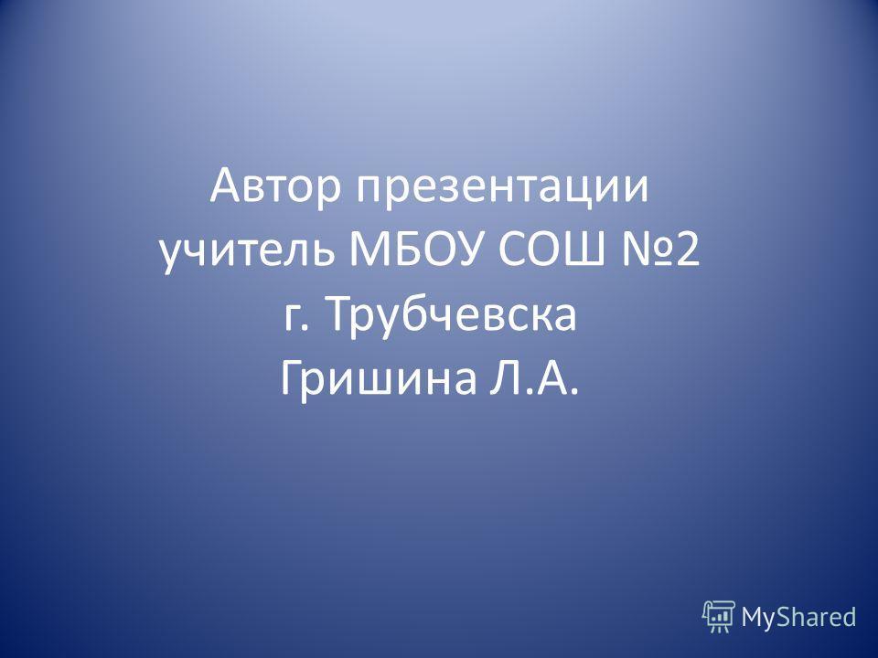 Автор презентации учитель МБОУ СОШ 2 г. Трубчевска Гришина Л.А.