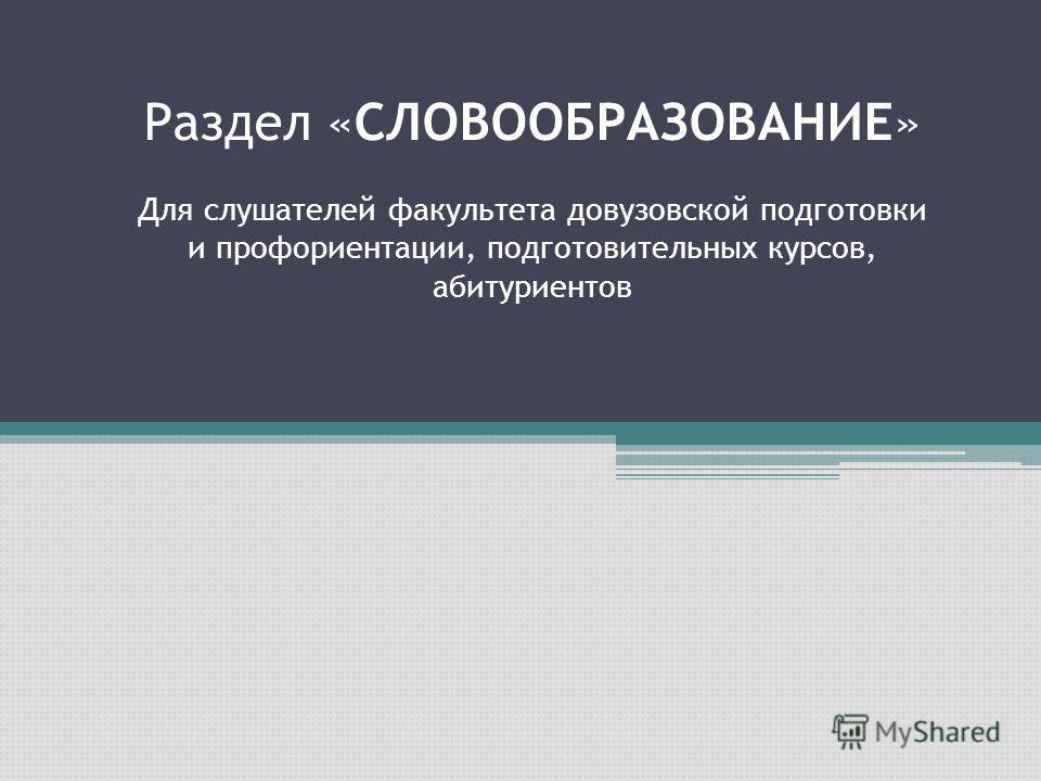Раздел «СЛОВООБРАЗОВАНИЕ» Для слушателей факультета довузовской подготовки и профориентации, подготовительных курсов, абитуриентов