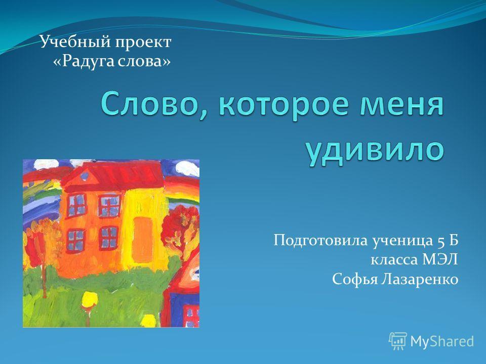 Учебный проект «Радуга слова» Подготовила ученица 5 Б класса МЭЛ Софья Лазаренко