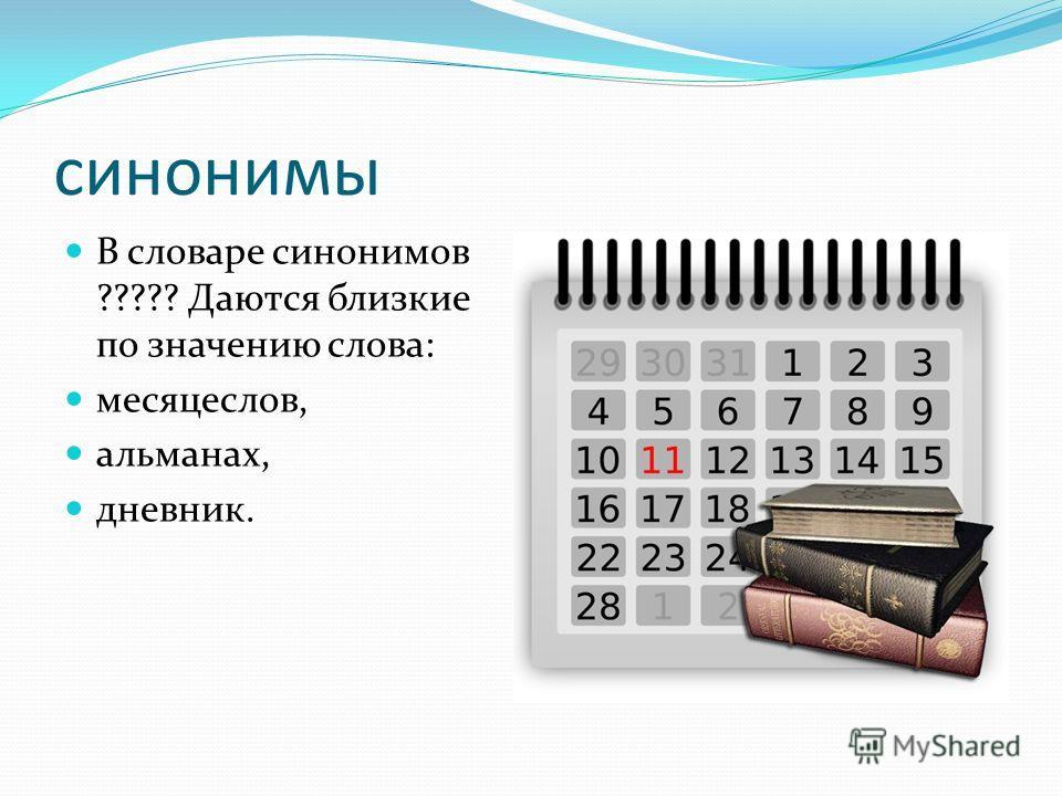 синонимы В словаре синонимов ????? Даются близкие по значению слова: месяцеслов, альманах, дневник.