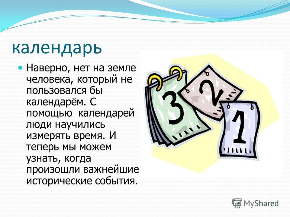 календарь Наверно, нет на земле человека, который не пользовался бы календарём. С помощью календарей люди научились измерять время. И теперь мы можем узнать, когда произошли важнейшие исторические события.