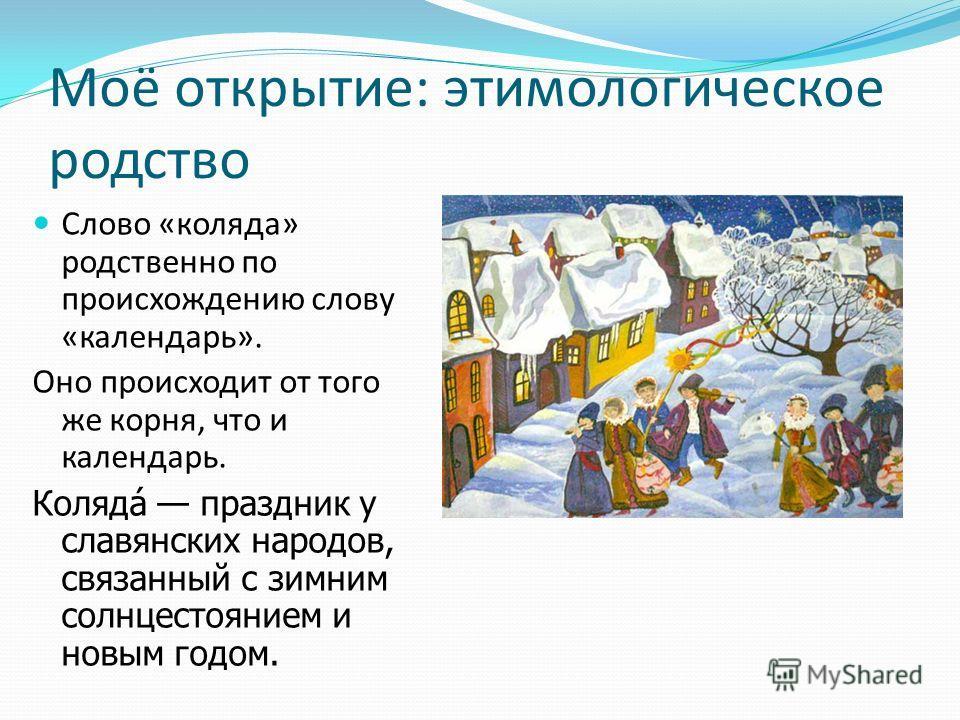Моё открытие: этимологическое родство Слово «коляда» родственно по происхождению слову «календарь». Оно происходит от того же корня, что и календарь. Коляда́ праздник у славянских народов, связанный с зимним солнцестоянием и новым годом.