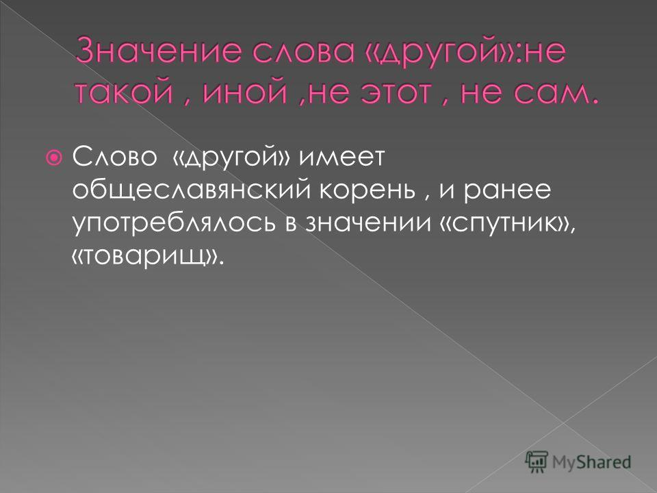 Слово «другой» имеет общеславянский корень, и ранее употреблялось в значении «спутник», «товарищ».