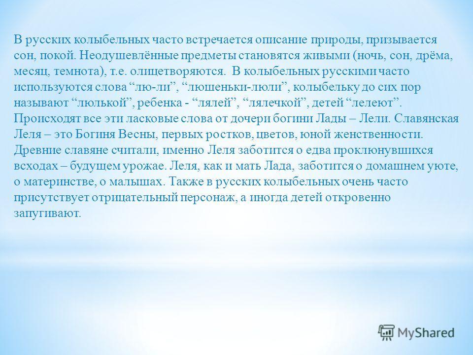 В русских колыбельных часто встречается описание природы, призывается сон, покой. Неодушевлённые предметы становятся живыми (ночь, сон, дрёма, месяц, темнота), т.е. олицетворяются. В колыбельных русскими часто используются слова лю-ли, люшеньки-люли,