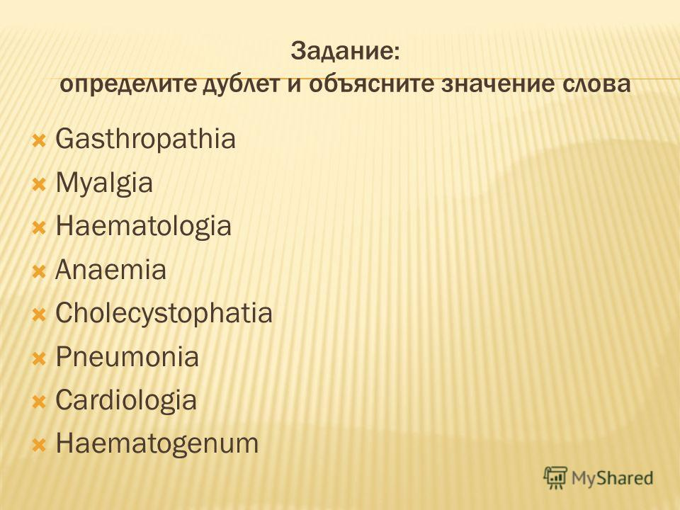 Задание: определите дублет и объясните значение слова Gasthropathia Myalgia Haematologia Anaemia Cholecystophatia Pneumonia Cardiologia Haematogenum