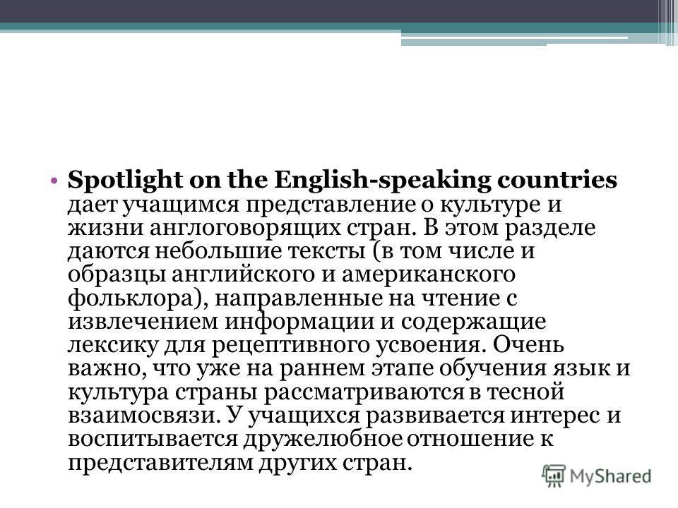 Spotlight on the English-speaking countries дает учащимся представление о культуре и жизни англоговорящих стран. В этом разделе даются небольшие тексты (в том числе и образцы английского и американского фольклора), направленные на чтение с извлечение