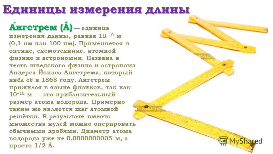 Единицы измерения длины Ангстрем (Å) Ангстрем (Å) единица измерения длины, равная 10 10 м (0,1 нм или 100 пм). Применяется в оптике, схемотехнике, атомной физике и астрономии. Названа в честь шведского физика и астронома Андерса Йонаса Ангстрема, кот