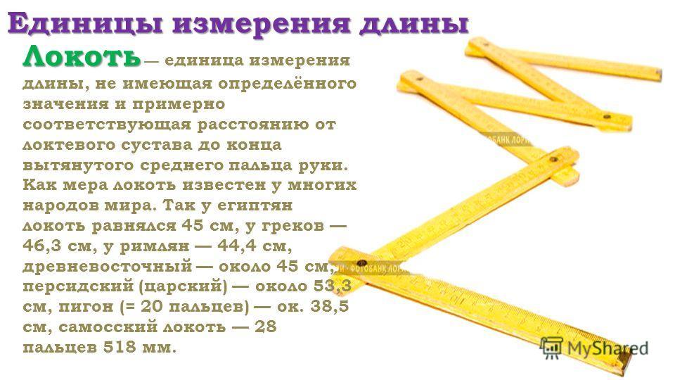 Единицы измерения длины Локоть Локоть единица измерения длины, не имеющая определённого значения и примерно соответствующая расстоянию от локтевого сустава до конца вытянутого среднего пальца руки. Как мера локоть известен у многих народов мира. Так