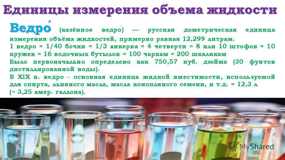 Единицы измерения объема жидкости Ведро Ведро (казённое ведро) русская дометрическая единица измерения объёма жидкостей, примерно равная 12,299 литрам. 1 ведро = 1/40 бочки = 1/3 анкерка = 4 четверти = 8 или 10 штофов = 10 кружек = 16 водочных бутыло