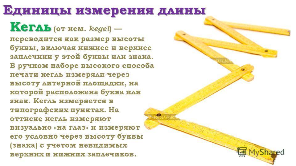 Единицы измерения длины Кегль Кегль (от нем. kegel ) переводится как размер высоты буквы, включая нижнее и верхнее заплечики у этой буквы или знака. В ручном наборе высокого способа печати кегль измеряли через высоту литерной площадки, на которой рас