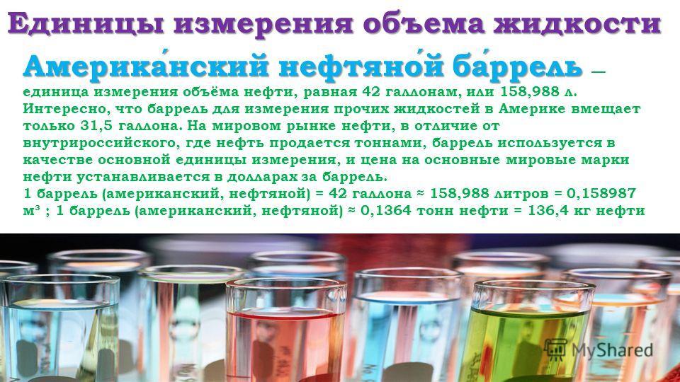 Единицы измерения объема жидкости Американский нефтяной баррель Американский нефтяной баррель единица измерения объёма нефти, равная 42 галлонам, или 158,988 л. Интересно, что баррель для измерения прочих жидкостей в Америке вмещает только 31,5 галло