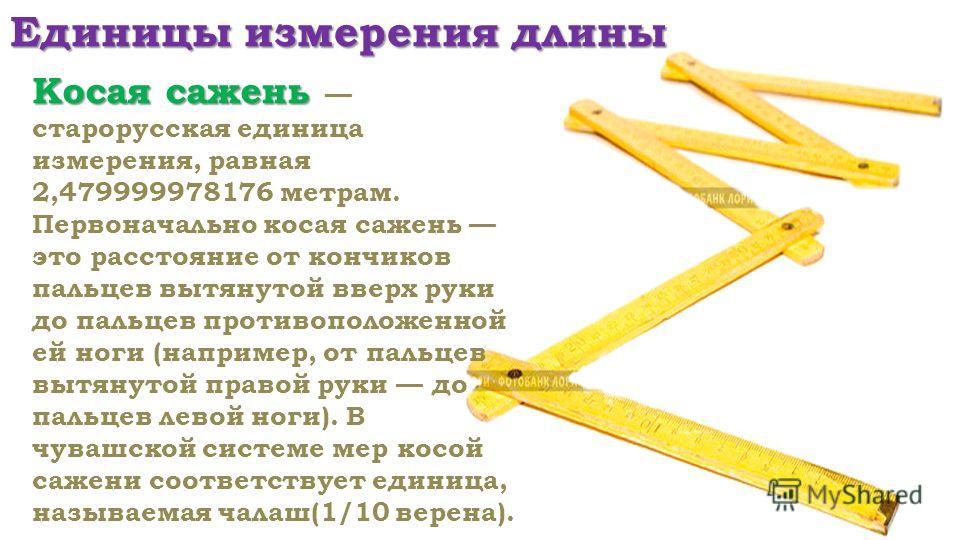 Единицы измерения длины Косая сажень Косая сажень старорусская единица измерения, равная 2,479999978176 метрам. Первоначально косая сажень это расстояние от кончиков пальцев вытянутой вверх руки до пальцев противоположенной ей ноги (например, от паль