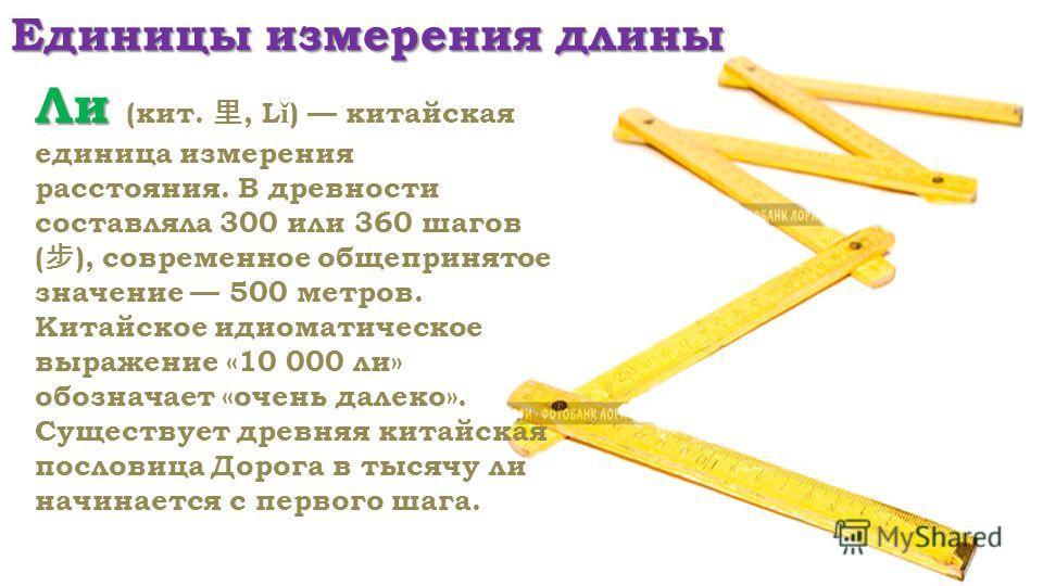 Единицы измерения длины Ли Ли (кит., L ǐ ) китайская единица измерения расстояния. В древности составляла 300 или 360 шагов ( ), современное общепринятое значение 500 метров. Китайское идиоматическое выражение «10 000 ли» обозначает «очень далеко». С