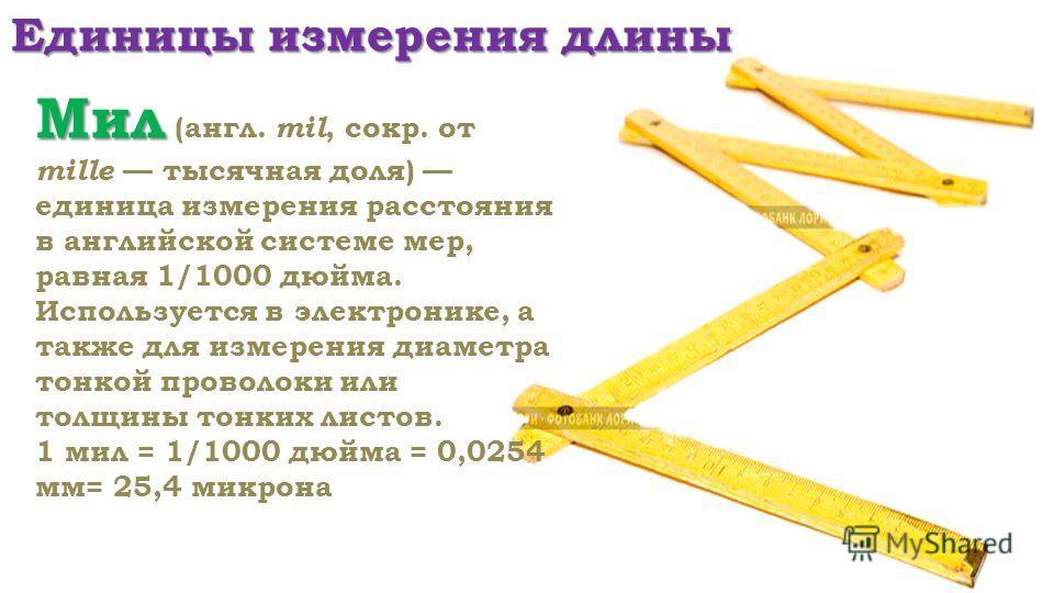 Единицы измерения длины Мил Мил (англ. mil, сокр. от mille тысячная доля) единица измерения расстояния в английской системе мер, равная 1/1000 дюйма. Используется в электронике, а также для измерения диаметра тонкой проволоки или толщины тонких листо