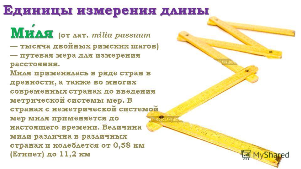 Единицы измерения длины Миля Миля (от лат. milia passuum тысяча двойных римских шагов) путевая мера для измерения расстояния. Миля применялась в ряде стран в древности, а также во многих современных странах до введения метрической системы мер. В стра