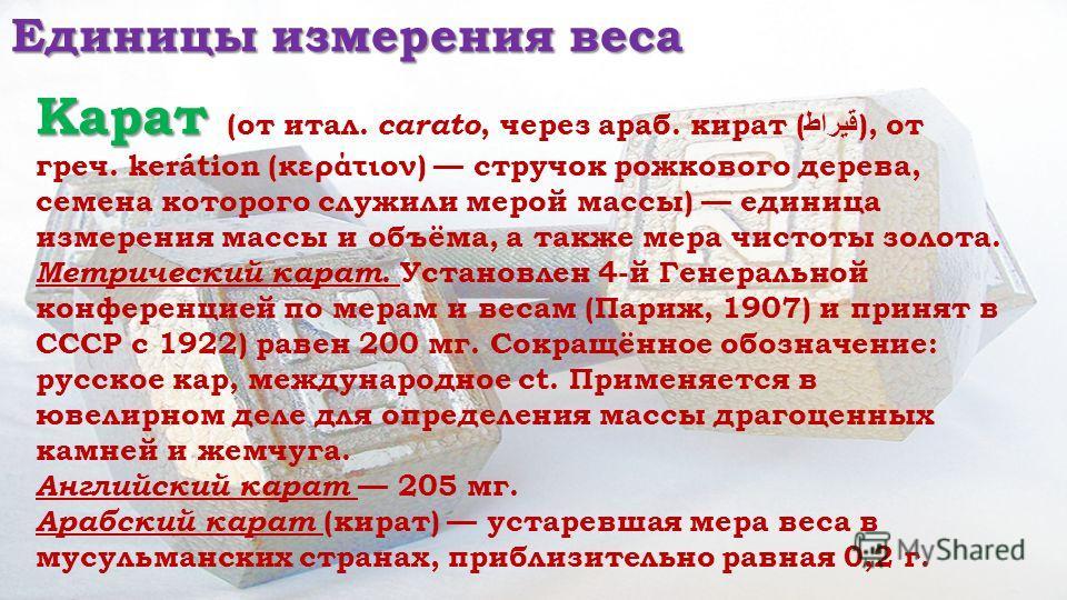 Единицы измерения веса Карат Карат (от итал. carato, через араб. кират ( قيراط ), от греч. kerátion (κεράτιον) стручок рожкового дерева, семена которого служили мерой массы) единица измерения массы и объёма, а также мера чистоты золота. Метрический к