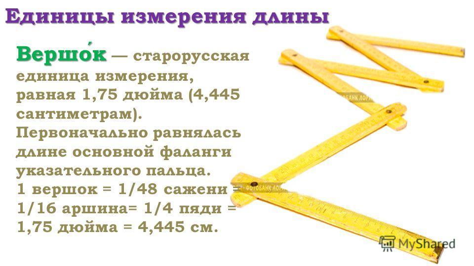 Единицы измерения длины Вершок Вершок старорусская единица измерения, равная 1,75 дюйма (4,445 сантиметрам). Первоначально равнялась длине основной фаланги указательного пальца. 1 вершок = 1/48 сажени = 1/16 аршина= 1/4 пяди = 1,75 дюйма = 4,445 см.