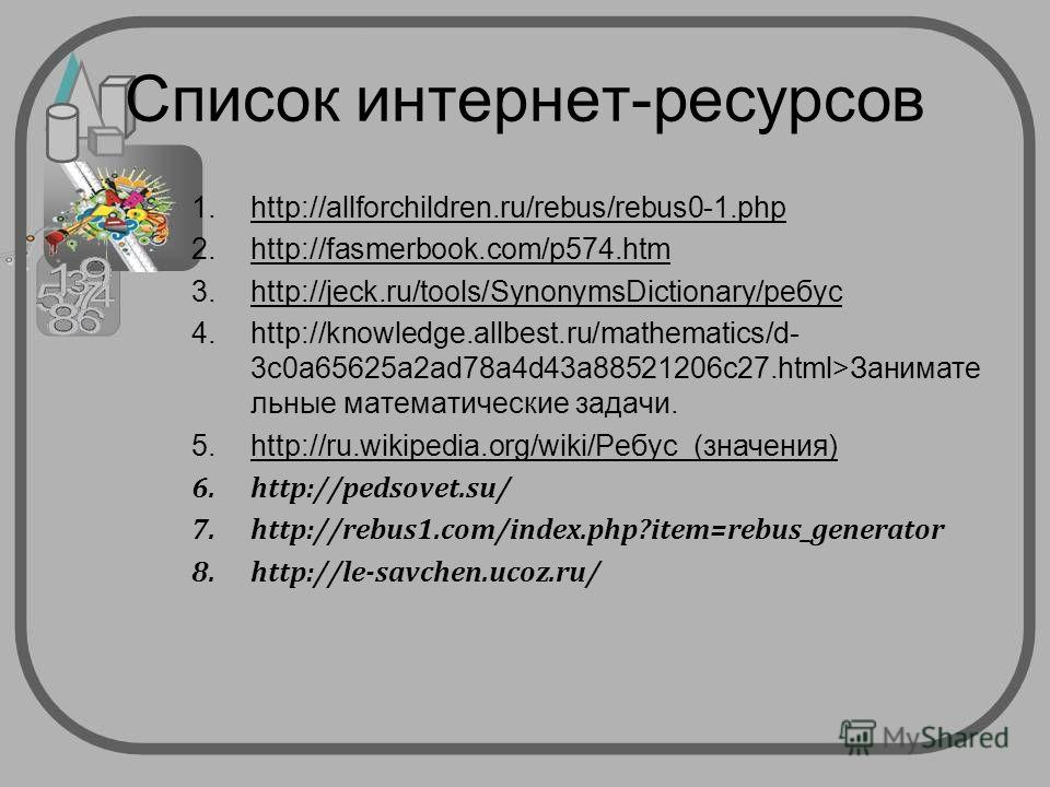 Список интернет-ресурсов 1.http://allforchildren.ru/rebus/rebus0-1. php 2.http://fasmerbook.com/p574. htm 3.http://jeck.ru/tools/SynonymsDictionary/ребус 4.http://knowledge.allbest.ru/mathematics/d- 3c0a65625a2ad78a4d43a88521206c27.html>Занимате льны