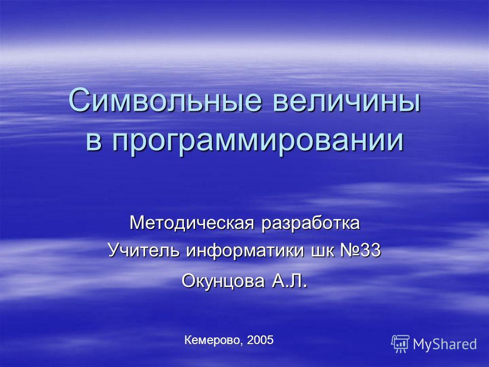 Символьные величины в программировании Методическая разработка Учитель информатики шк 33 Окунцова А.Л. Кемерово, 2005