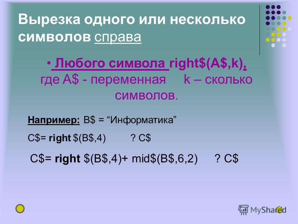 Вырезка одного или несколько символов справа Любого символа right$(A$,k), где A$ - переменная k – сколько символов. Например: В$ = Информатика C$= right $(B$,4) ? C$ C$= right $(B$,4)+ mid$(B$,6,2) ? C$