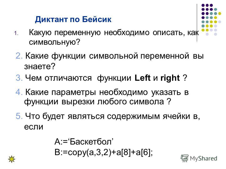 Диктант по Бейсик 1. Какую переменную необходимо описать, как символьную? 5. Что будет являться содержимым ячейки в, если А:=Баскетбол B:=сору(а,3,2)+а[8]+a[6]; 3. Чем отличаются функции Left и right ? 2. Какие функции символьной переменной вы знаете