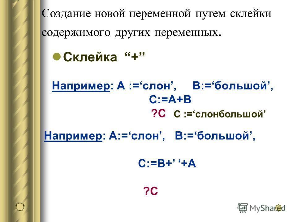 Создание новой переменной путем склейки содержимого других переменных. Склейка + Например: А :=слон, В:=большой, С:=A+B ?C C :=слонбольшой Например: А:=слон, В:=большой, С:=B+ +A ?C