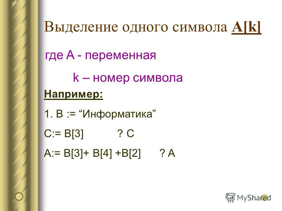 Выделение одного символа A[k] где A - переменная k – номер символа Например: 1. В := Информатика C:= B[3] ? C A:= B[3]+ B[4] +B[2] ? A