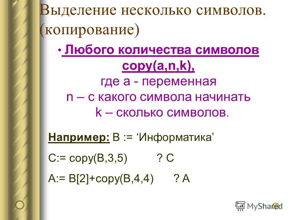 Выделение несколько символов. (копирование). Любого количества символов copy(a,n,k), где a - переменная n – с какого символа начинать k – сколько символов. Например: В := Информатика C:= copy(B,3,5) ? C A:= B[2]+copy(B,4,4) ? A
