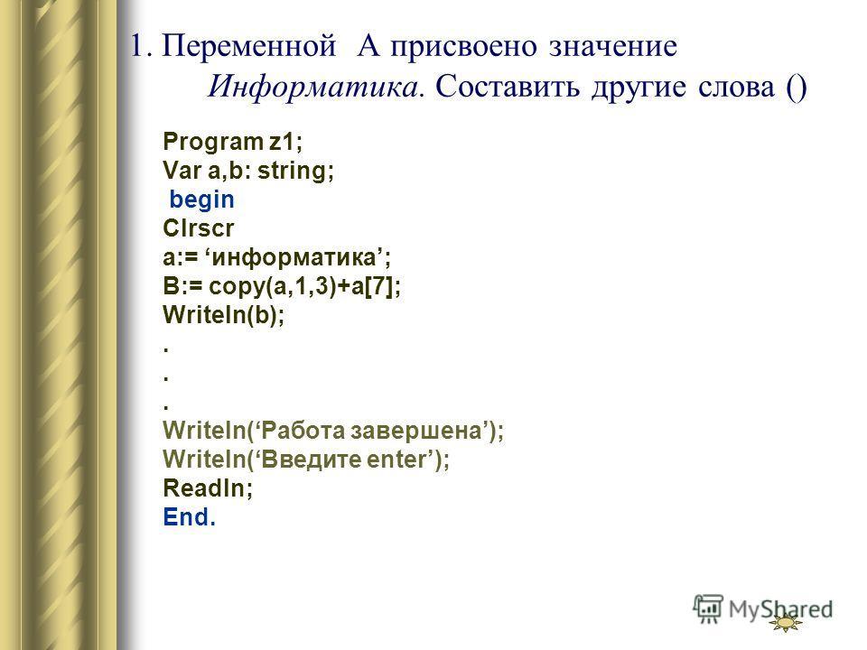 1. Переменной A присвоено значение Информатика. Составить другие слова () Program z1; Var a,b: string; begin Clrscr a:= информатика; B:= copy(a,1,3)+a[7]; Writeln(b);... Writeln(Работа завершена); Writeln(Введите enter); Readln; End.