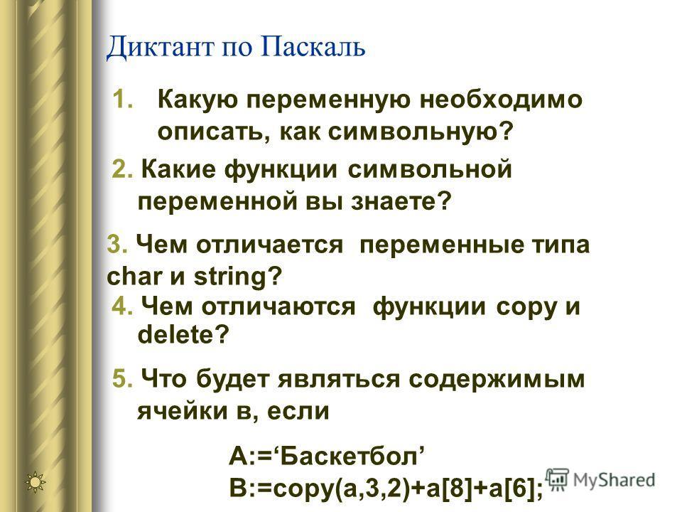 Диктант по Паскаль 1. Какую переменную необходимо описать, как символьную? 5. Что будет являться содержимым ячейки в, если А:=Баскетбол B:=сору(а,3,2)+а[8]+a[6]; 4. Чем отличаются функции copy и delete? 2. Какие функции символьной переменной вы знает