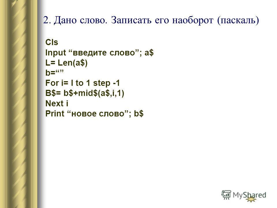 2. Дано слово. Записать его наоборот (паскаль) Cls Input введите слово; a$ L= Len(a$) b= For i= l to 1 step -1 B$= b$+mid$(a$,i,1) Next i Print новое слово; b$