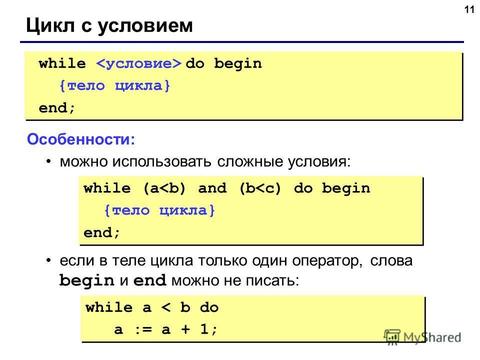 11 Цикл с условием while do begin {тело цикла} end; while do begin {тело цикла} end; Особенности: можно использовать сложные условия: если в теле цикла только один оператор, слова begin и end можно не писать: while (a