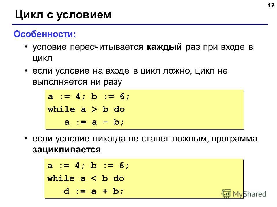 12 Цикл с условием Особенности: условие пересчитывается каждый раз при входе в цикл если условие на входе в цикл ложно, цикл не выполняется ни разу если условие никогда не станет ложным, программа зацикливается a := 4; b := 6; while a > b do a := a –