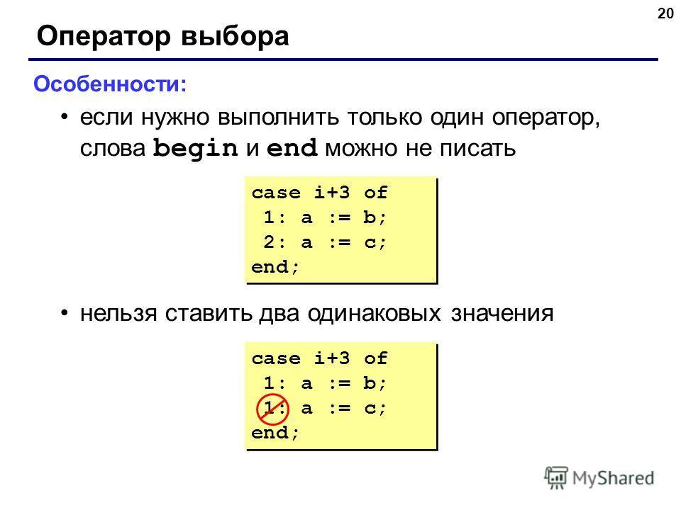 20 Оператор выбора Особенности: если нужно выполнить только один оператор, слова begin и end можно не писать нельзя ставить два одинаковых значения case i+3 of 1: a := b; 1: a := c; end; case i+3 of 1: a := b; 1: a := c; end; case i+3 of 1: a := b; 2