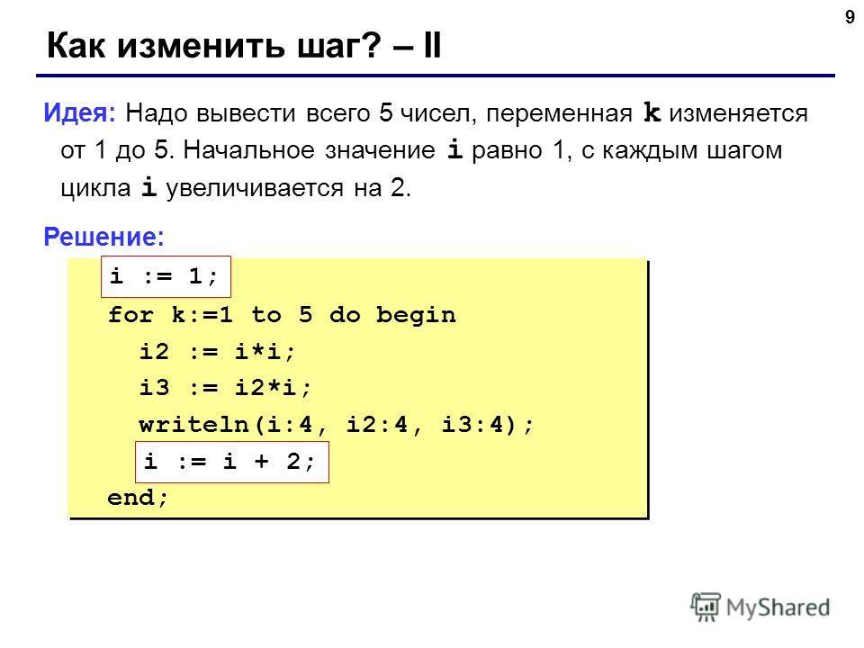 9 Как изменить шаг? – II Идея: Надо вывести всего 5 чисел, переменная k изменяется от 1 до 5. Начальное значение i равно 1, с каждым шагом цикла i увеличивается на 2. Решение: ??? for k:=1 to 5 do begin i2 := i*i; i3 := i2*i; writeln(i:4, i2:4, i3:4)