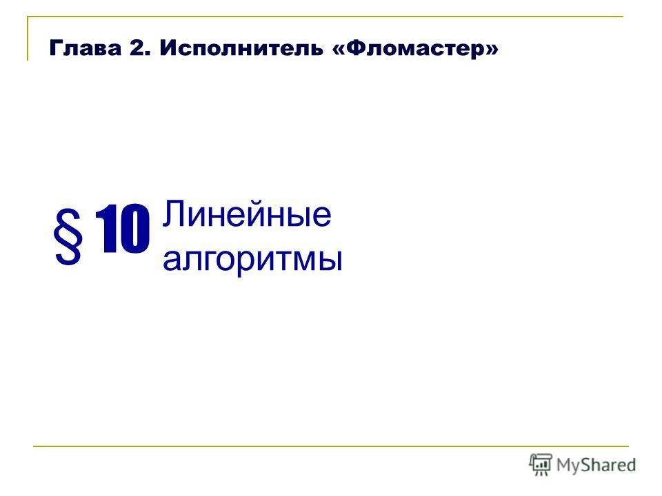 § 10 Линейные алгоритмы Глава 2. Исполнитель «Фломастер»
