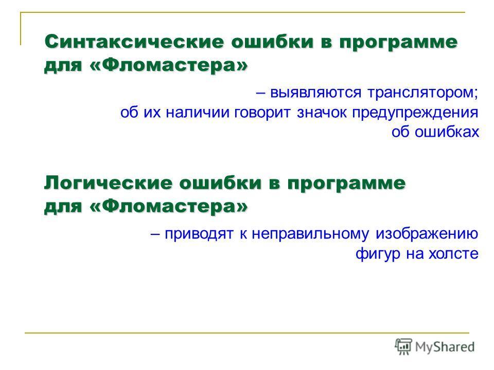 Синтаксические ошибки в программе для «Фломастера» – выявляются транслятором; об их наличии говорит значок предупреждения об ошибках Логические ошибки в программе для «Фломастера» – приводят к неправильному изображению фигур на холсте