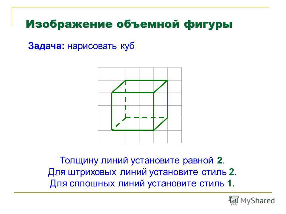 Изображение объемной фигуры Задача: нарисовать куб Толщину линий установите равной 2. Для штриховых линий установите стиль 2. Для сплошных линий установите стиль 1.
