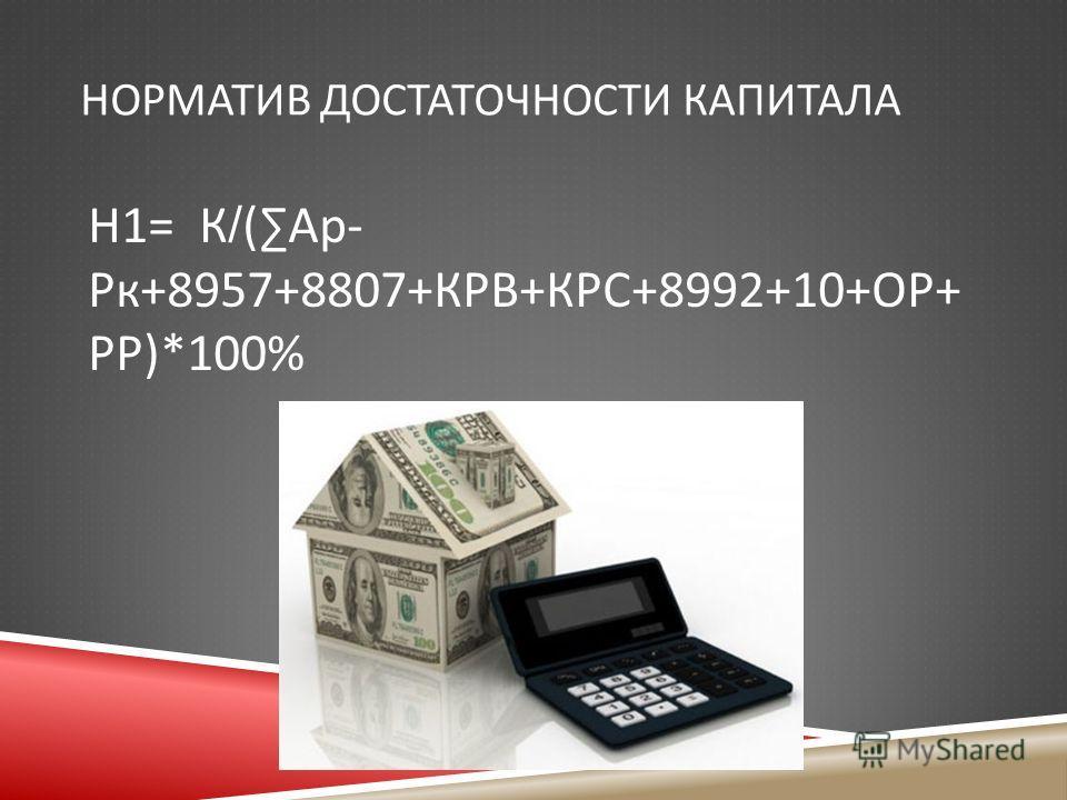 НОРМАТИВ ДОСТАТОЧНОСТИ КАПИТАЛА Н 1= К /( Ар - Рк +8957+8807+ КРВ + КРС +8992+10+ ОР + РР )*100%