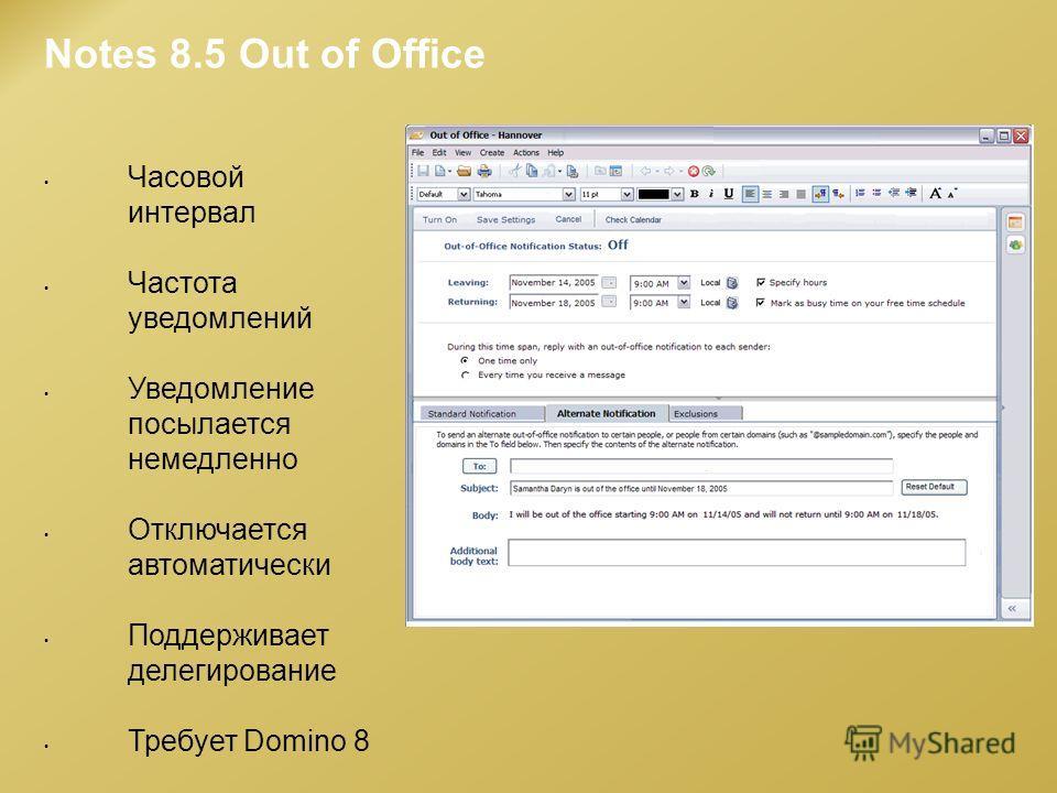 Notes 8.5 Out of Office Часовой интервал Частота уведомлений Уведомление посылается немедленно Отключается автоматически Поддерживает делегирование Требует Domino 8