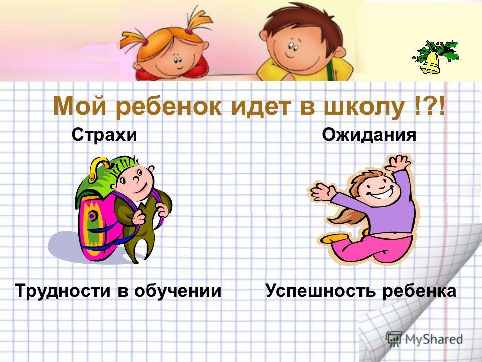 Мой ребенок идет в школу !?! Страхи Ожидания Успешность ребенка Трудности в обучении