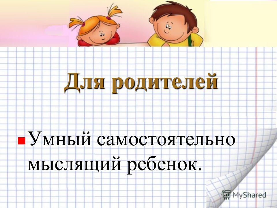 Для родителей Умный самостоятельно мыслящий ребенок. Умный самостоятельно мыслящий ребенок.