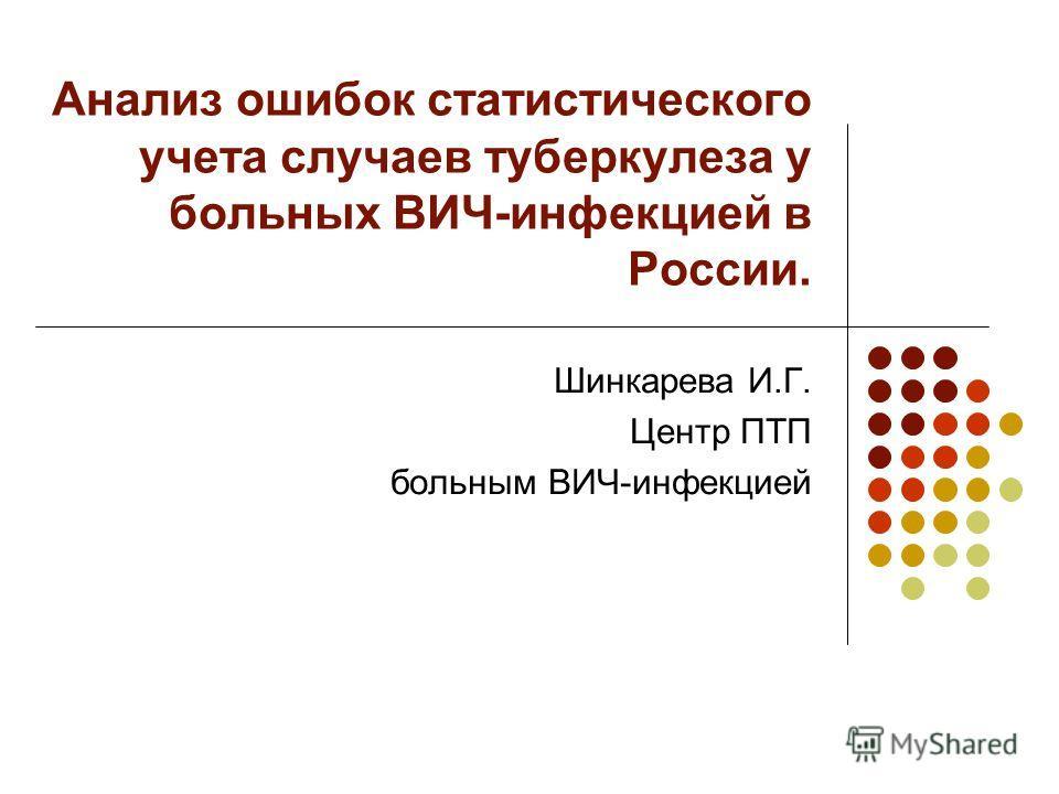 Анализ ошибок статистического учета случаев туберкулеза у больных ВИЧ-инфекцией в России. Шинкарева И.Г. Центр ПТП больным ВИЧ-инфекцией