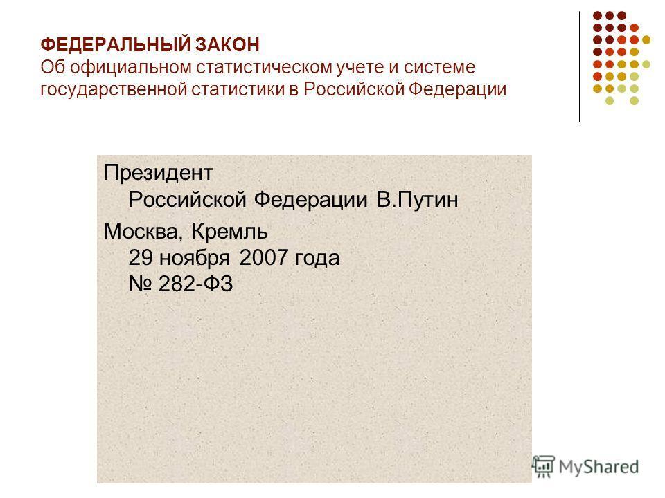 ФЕДЕРАЛЬНЫЙ ЗАКОН Об официальном статистическом учете и системе государственной статистики в Российской Федерации Президент Российской Федерации В.Путин Москва, Кремль 29 ноября 2007 года 282-ФЗ
