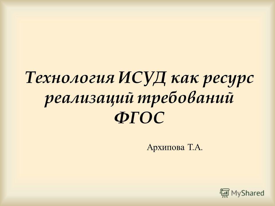 Технология ИСУД как ресурс реализаций требований ФГОС Архипова Т.А.