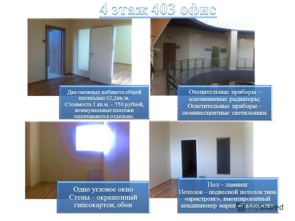 Два смежных кабинета общей площадью 32,2 кв. м. Стоимость 1 кв.м. – 750 рублей, коммунальные платежи оплачиваются отдельно. Отопительные приборы – алюминиевые радиаторы; Осветительные приборы – люминесцентные светильники. Одно угловое окно Стены – ок