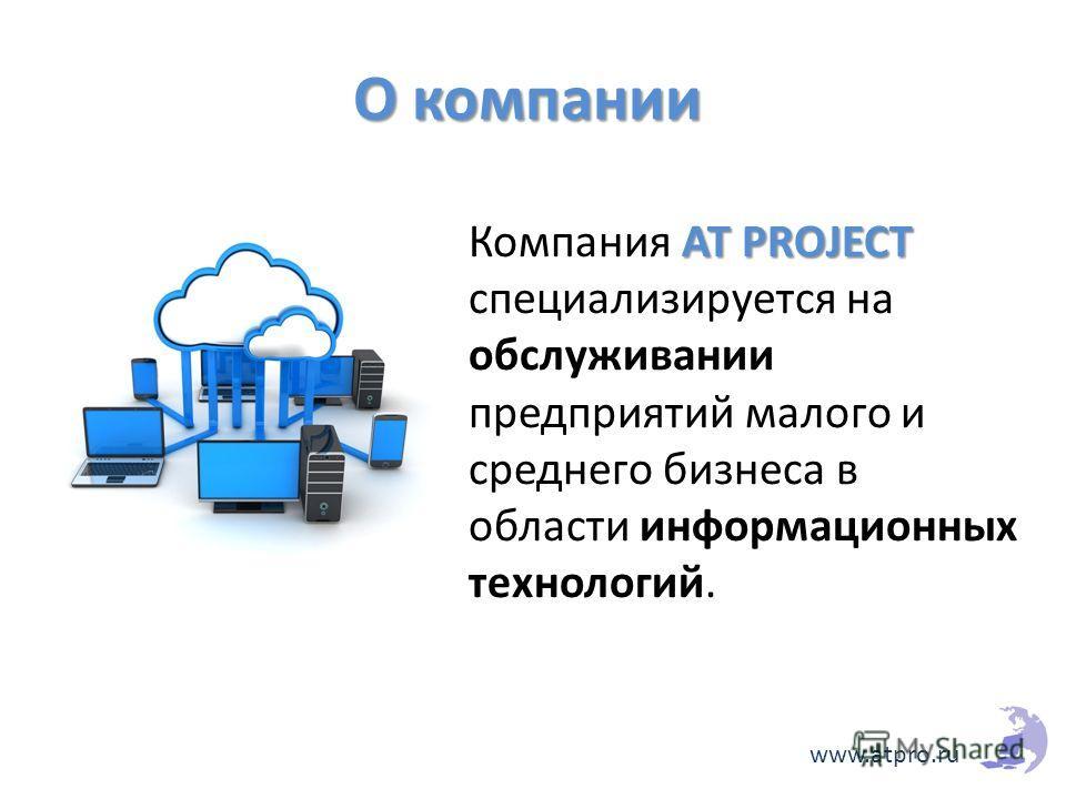 AT PROJECT Компания AT PROJECT специализируется на обслуживании предприятий малого и среднего бизнеса в области информационных технологий. www.atpro.ru О компании